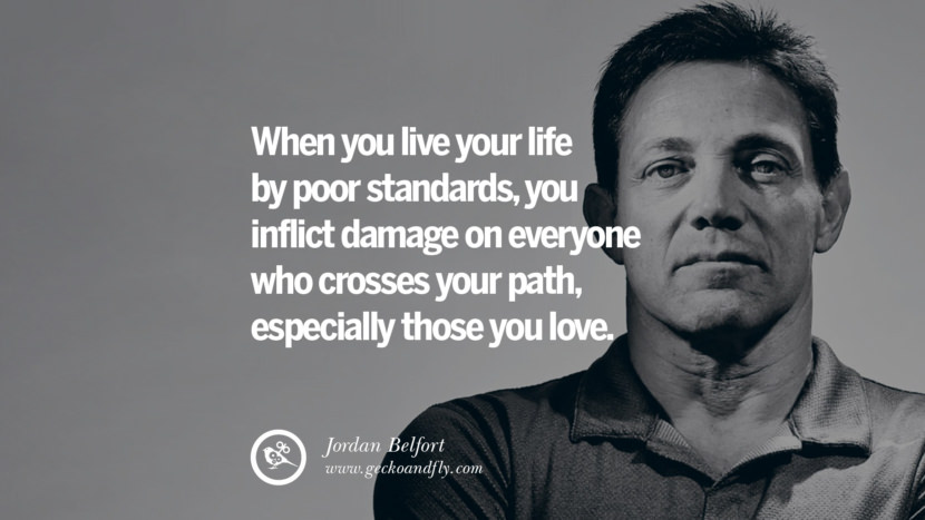 When you live your life by poor standards, you inflict damage on everyone who crosses your path, especially those you love. Empowering Jordan Belfort Quotes As Seen In Wolf Of Wall Street best inspirational quotes tumblr quotes instagram