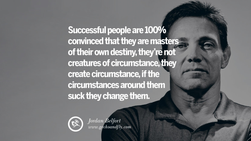 Successful people are 100% convinced that they are masters of their own destiny, they're not creatures of circumstance, they create circumstance, if the circumstances around them suck they change them. Empowering Jordan Belfort Quotes As Seen In Wolf Of Wall Street best inspirational quotes tumblr quotes instagram