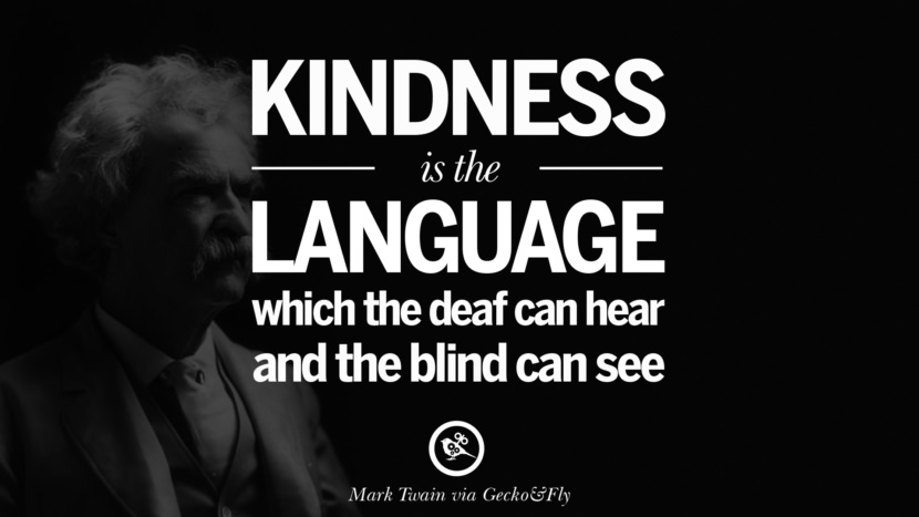 Kindness is the language which the deaf can hear and the blind can see. Wise Quotes By Mark Twain On Wisdom Human Nature Life And Mankind