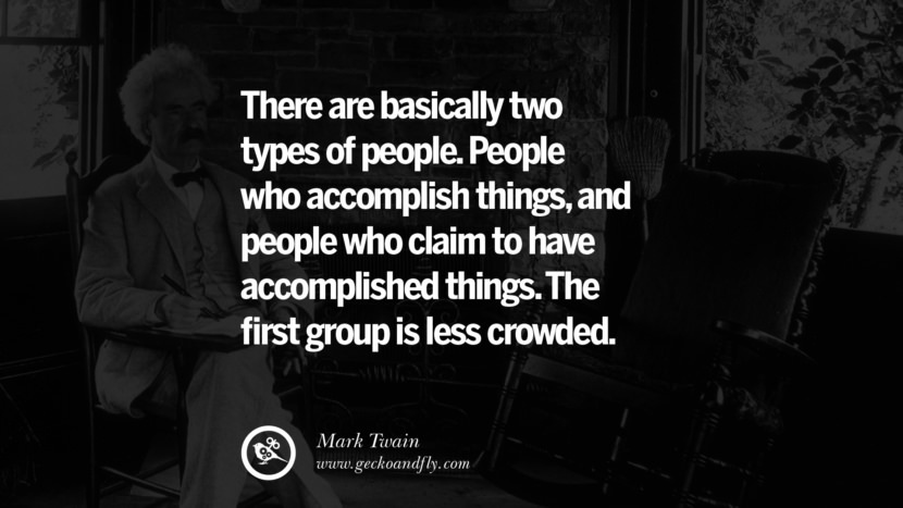 There are basically two types of people. People who accomplish things, and people who claim to have accomplished things. The first group is less crowded. Wise Quotes By Mark Twain On Wisdom Human Nature Life And Mankind