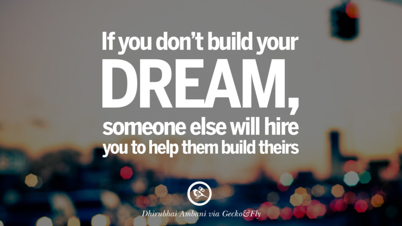 If you don't build your dream, someone else will hire you to help them build theirs. - Dhirubhai Ambani Eye Opening Quotes That Will Inspire Success