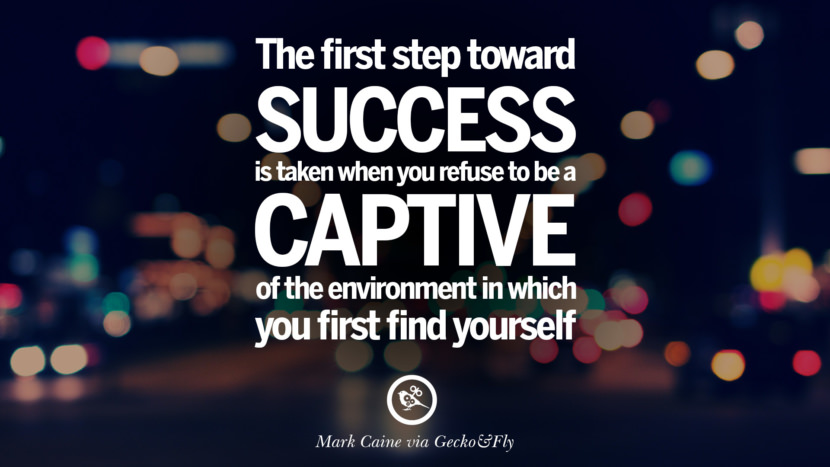 The first step toward success is taken when you refuse to be a captive of the environment in which you first find yourself. - Mark Caine Eye Opening Quotes That Will Inspire Success