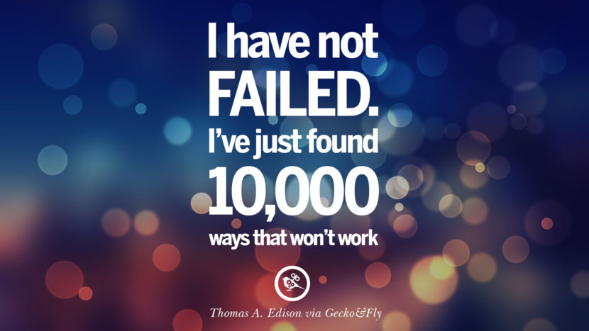 I have not failed. I've just found 10,000 ways that won't work. - Thomas A. Edison Eye Opening Quotes That Will Inspire Success
