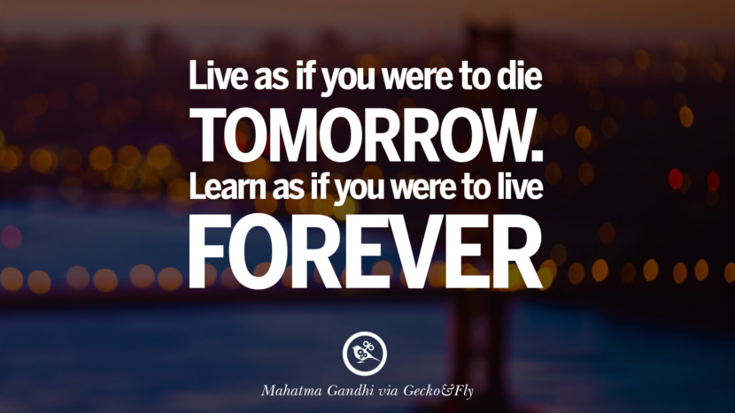 Live as if you were to die tomorrow. Learn as if you were to live forever. - Mahatma Gandhi Eye Opening Quotes That Will Inspire Success