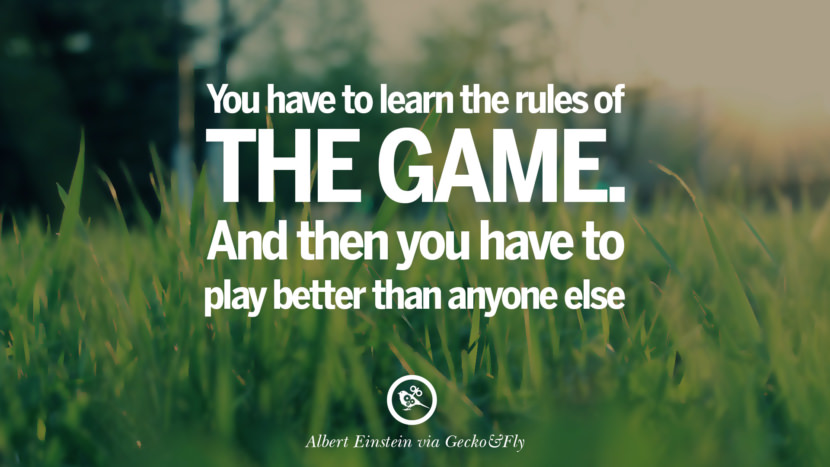 You have to learn the rules of the game. And then you have to play better than anyone else. - Albert Einstein Eye Opening Quotes That Will Inspire Success