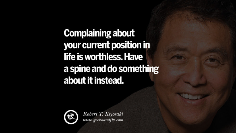 instagram pinterest facebook twitter tumblr quotes life best inspirational robert kiyosaki rich dad poor dad cashflow pdf book quotes Complaining about your current position in life is worthless. Have a spine and do something about it instead.
