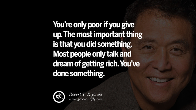 You're only poor if you give up. The most important thing is that you did something. Most people only talk and dream of getting rich. You've done something. best inspirational tumblr quotes instagram robert kiyosaki rich dad poor dad cashflow pdf book quotes