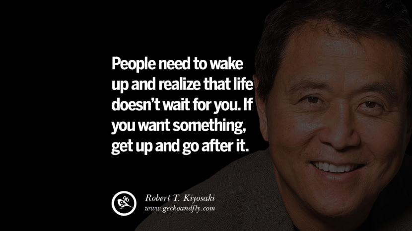 People need to wake up and realize that life doesn't wait for you. If you want something, get up and go after it. best inspirational tumblr quotes instagram robert kiyosaki rich dad poor dad cashflow pdf book quotes