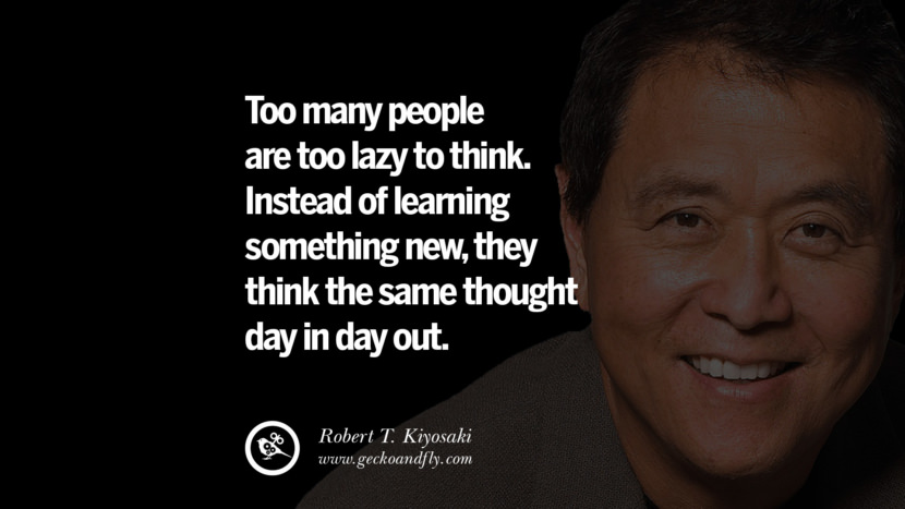 Too many people are too lazy to think. Instead of learning something new, they think the same thought day in day out. best inspirational tumblr quotes instagram robert kiyosaki rich dad poor dad cashflow pdf book quotes