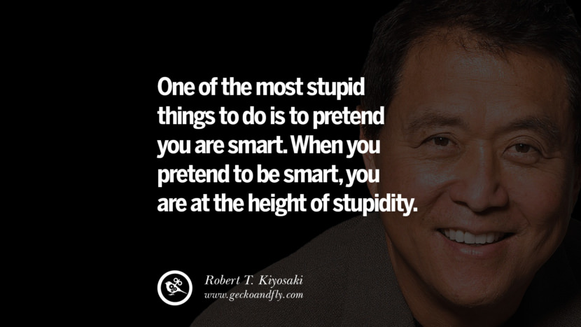 One of the most stupid things to do is to pretend you are smart. When you pretend to be smart, you are at the height of stupidity. best inspirational tumblr quotes instagram robert kiyosaki rich dad poor dad cashflow pdf book quotes