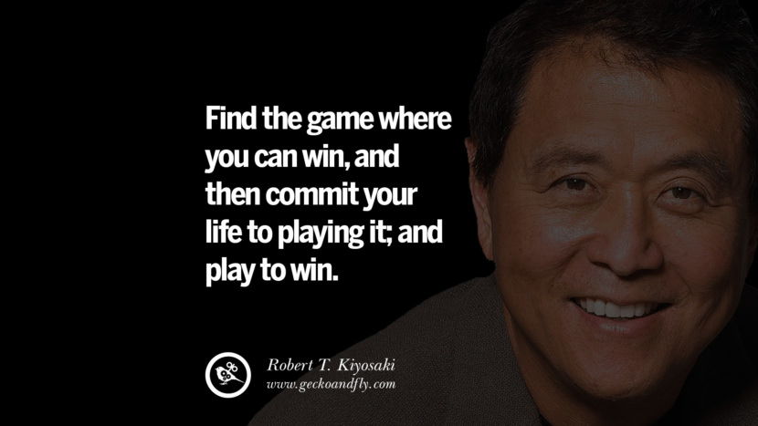 Find the game where you can win, and then commit your life to playing it; and play to win. best inspirational tumblr quotes instagram robert kiyosaki rich dad poor dad cashflow pdf book quotes