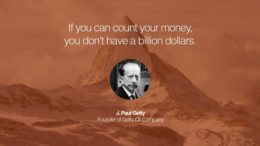If you can count your money, you don't have a billion dollars. J. Paul Getty Founder of Getty Oil Company entrepreneur business quote success people instagram twitter reddit pinterest tumblr facebook famous inspirational best sayings geckoandfly www.geckoandfly.com