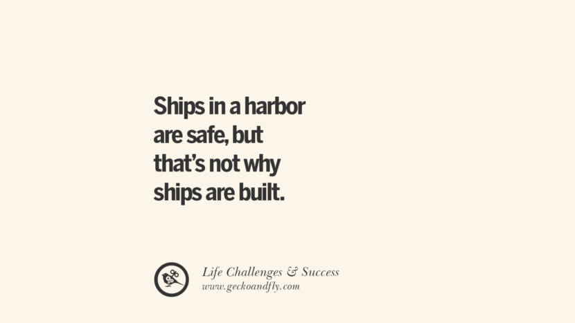Ships in a harbor are safe, but that's not why ships are built.