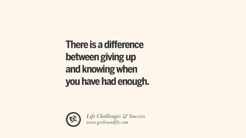 There is a difference between giving up and knowing when you have had enough. quotes about life challenge and success instagram 36 Quotes About Life Challenges And The Pursuit Of Success twitter reddit facebook pinterest tumblr famous inspirational best sayings