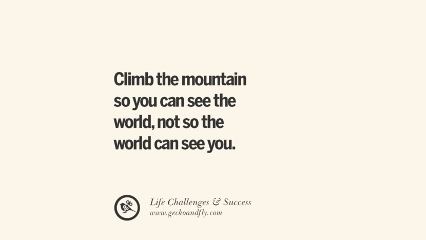 Climb the mountain so you can see the world, not so the world can see you.