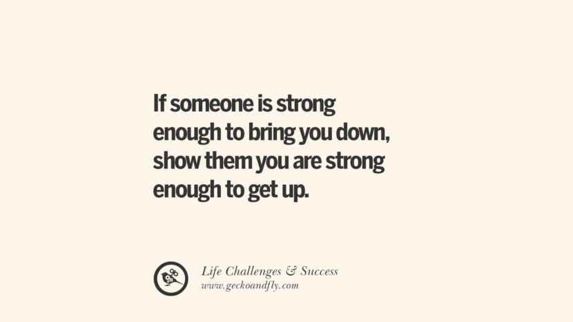 If someone is strong enough to bring you down, show them you are strong enough to get up. quotes about life challenge and success instagram 36 Quotes About Life Challenges And The Pursuit Of Success twitter reddit facebook pinterest tumblr famous inspirational best sayings