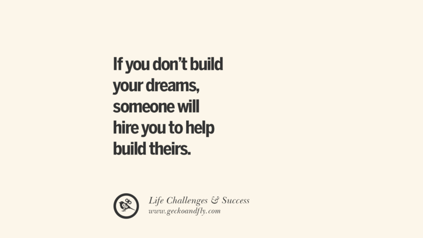 If you don't build your dreams, someone will hire you to help build theirs.
