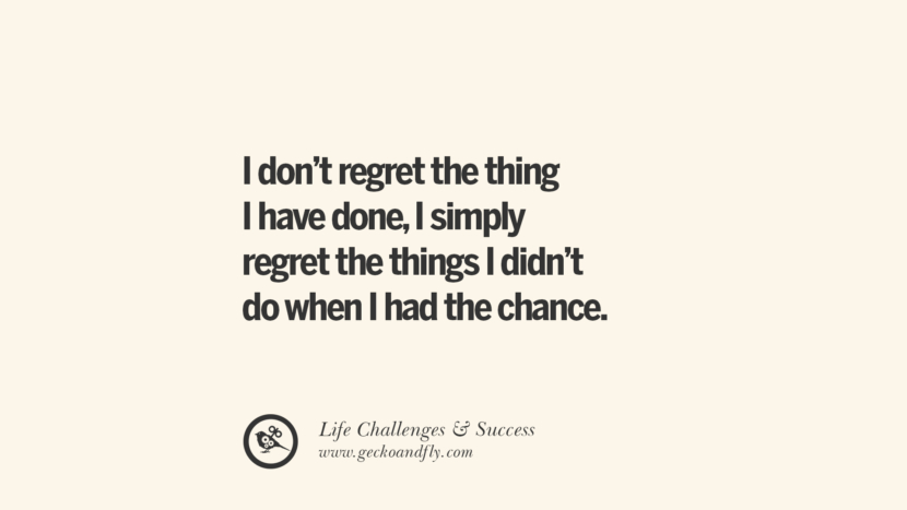 I don't regret the things I have done, I simply regret the things I didn't do when I had the chance.