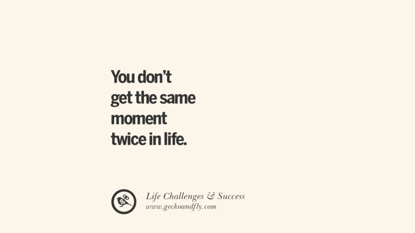 You don't get the same moment twice in life.