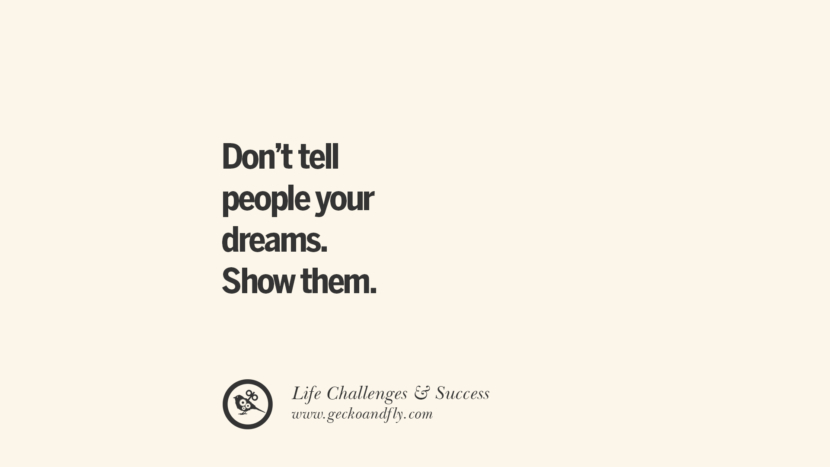 Don't tell people your dreams. Show them. quotes about life challenge and success instagram famous inspirational best sayings