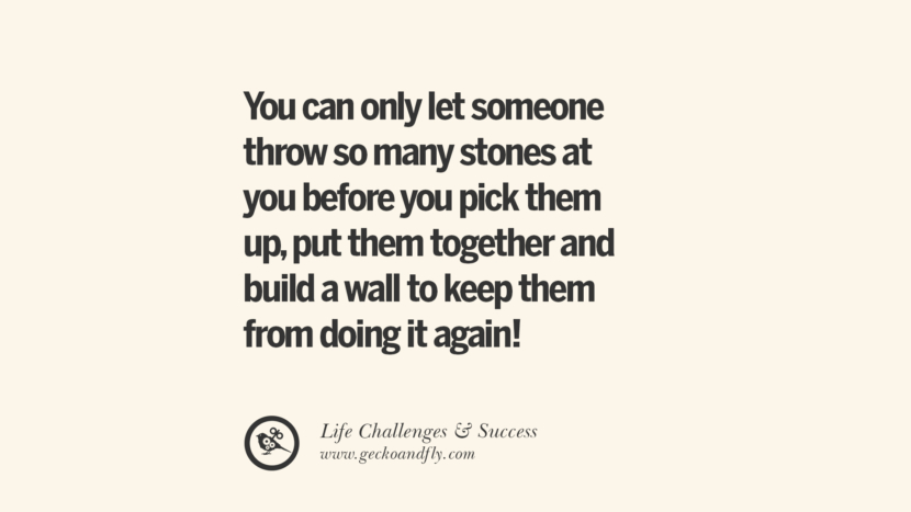You can only let someone throw so many stones at you before you pick them up, put them together and build a wall to keep them from doing it again! quotes about life challenge and success instagram 36 Quotes About Life Challenges And The Pursuit Of Success twitter reddit facebook pinterest tumblr famous inspirational best sayings