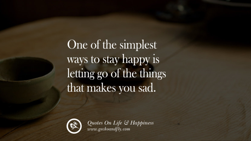 One of the simplest ways to stay happy is letting go of the things that makes you sad. happy life quote instagram quotes about being happy with life and love twitter reddit facebook pinterest tumblr