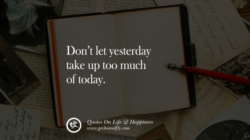 Don't let yesterday take up too much of today. happy life quote instagram quotes about being happy with life and love twitter reddit facebook pinterest tumblr