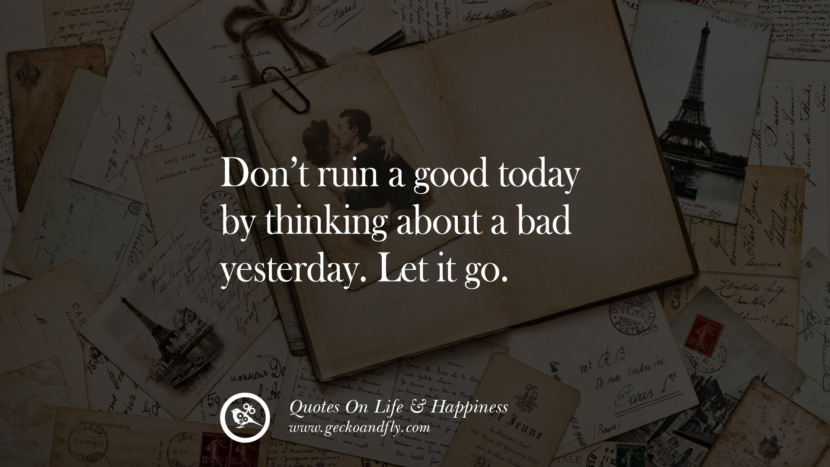 Don't ruin a good today by thinking about a bad yesterday. Let it go. happy life quote instagram quotes about being happy with life and love twitter reddit facebook pinterest tumblr