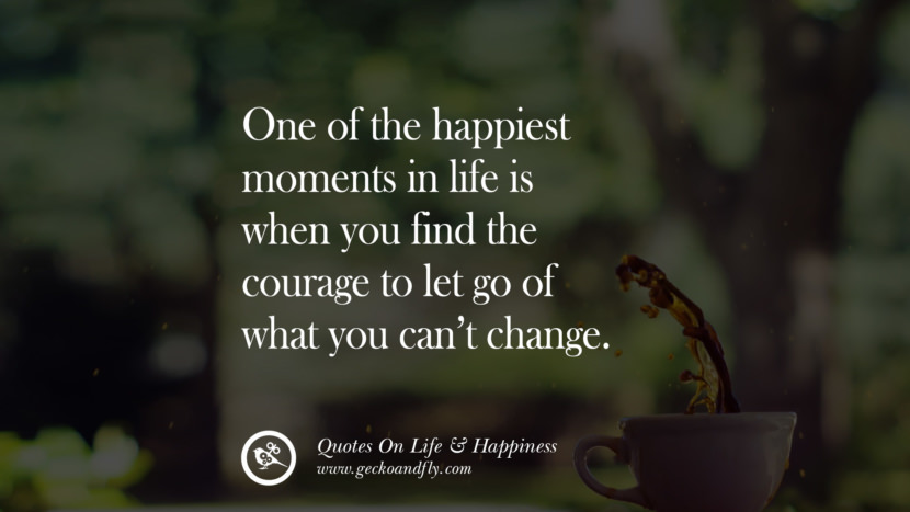 One of the happiest moments in life is when you find the courage to let go of what you can't change. happy life quote instagram quotes about being happy with life and love twitter reddit facebook pinterest tumblr