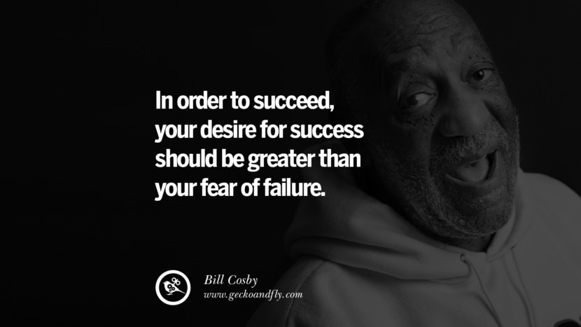 In order to succeed, your desire for success should be greater than your fear of failure. - Bill Cosby quotes believe in yourself never give up twitter reddit facebook pinterest tumblr Motivational Quotes For Entrepreneur On Starting A Home Based Small Business