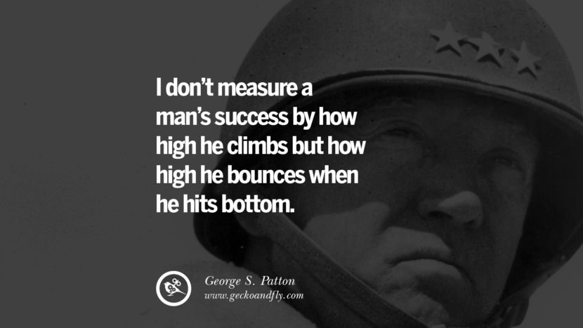 I don't measure a man's success by how high he climbs but how high he bounces when he hits bottom. - George S. Patton quotes believe in yourself never give up twitter reddit facebook pinterest tumblr Motivational Quotes For Entrepreneur On Starting A Home Based Small Business