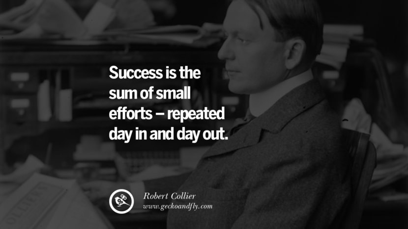 Success is the sum of small efforts – repeated day in and day out. - Robert Collier quotes believe in yourself never give up twitter reddit facebook pinterest tumblr Motivational Quotes For Entrepreneur On Starting A Home Based Small Business