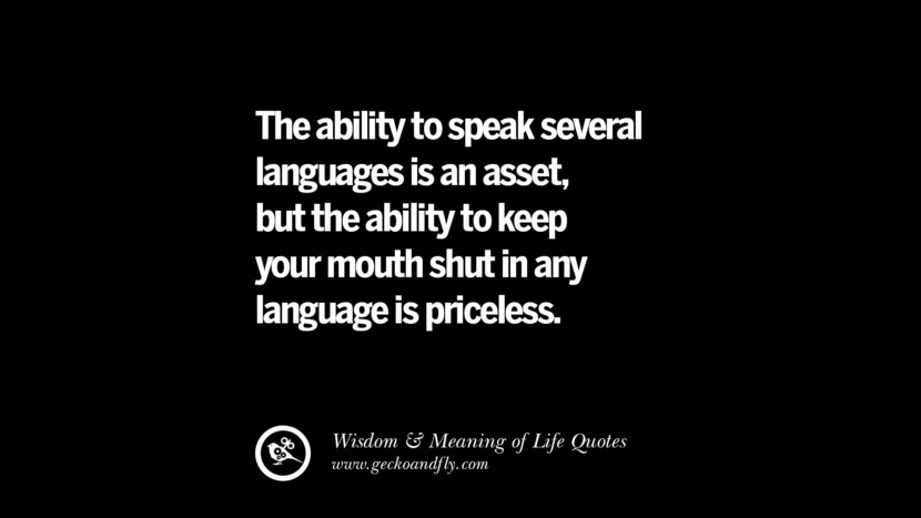 The ability to speak several languages is an asset, but the ability to keep your mouth shut in any language is priceless. funny wise quotes about life tumblr instagram wisdom Funny Eye Opening Quotes About Wisdom And Life twitter reddit facebook pinterest tumblr