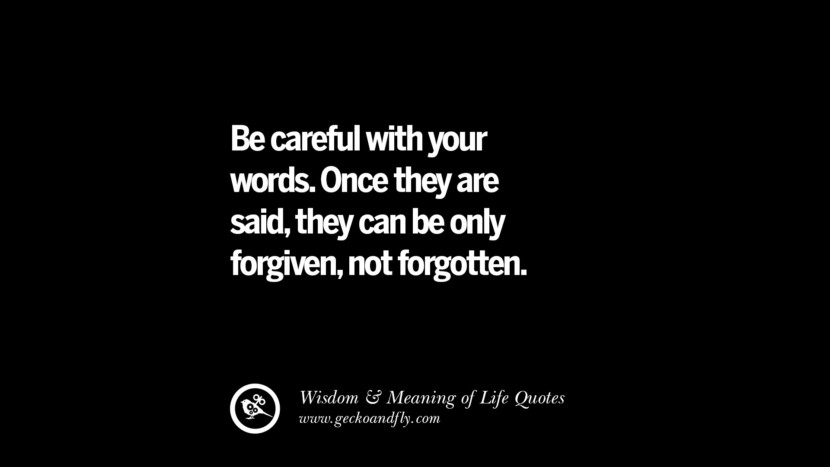 Be careful with your words. Once they are said, they can be only forgiven, not forgotten. funny wise quotes about life tumblr instagram wisdom Funny Eye Opening Quotes About Wisdom And Life twitter reddit facebook pinterest tumblr