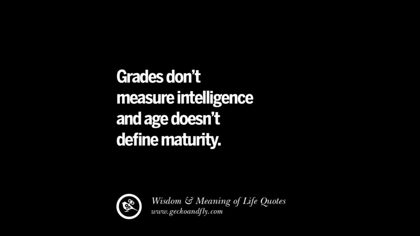 Grades don't measure intelligence and age doesn't define maturity. funny wise quotes about life tumblr instagram wisdom Funny Eye Opening Quotes About Wisdom And Life twitter reddit facebook pinterest tumblr