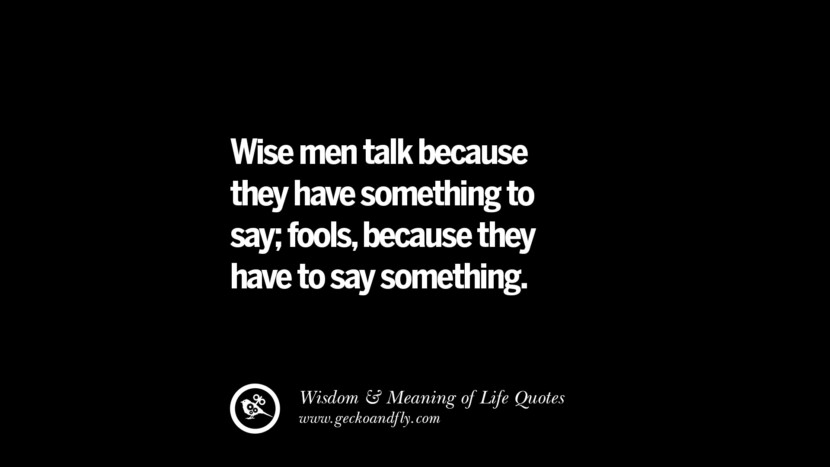Wise men talk because they have something to say; fools, because they have to say something. funny wise quotes about life tumblr instagram wisdom Funny Eye Opening Quotes About Wisdom And Life twitter reddit facebook pinterest tumblr