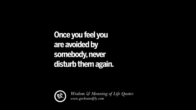 Once you feel you are avoided by somebody never disturb them again.