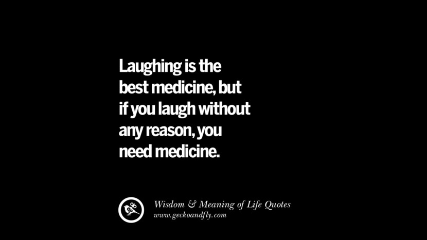Laughing is the best medicine, but if you laugh without any reason, you need medicine. funny wise quotes about life tumblr instagram wisdom Funny Eye Opening Quotes About Wisdom And Life twitter reddit facebook pinterest tumblr