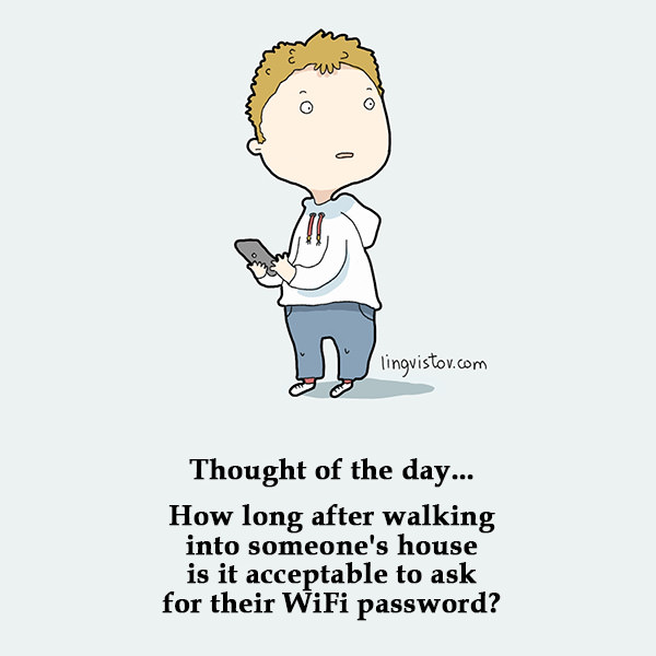 Thought of the day... How long after walking into someone's house is it acceptable to ask for their WiFi password? Funny Sarcastic Come Back Quotes For Your Facebook Friends And Enemies smartphone youtube stupid message status instagram facebook twitter pinterest