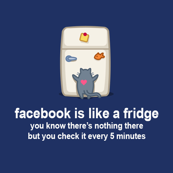 Facebook is like a fridge, you know there's nothing there but you check it every 5 minutes. Funny Sarcastic Come Back Quotes For Your Facebook Friends And Enemies smartphone youtube stupid message status instagram facebook twitter pinterest