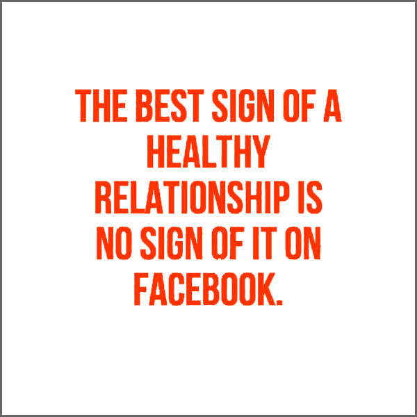 The best sign of a healthy relationship is no sign of it on Facebook. Funny Sarcastic Come Back Quotes For Your Facebook Friends And Enemies smartphone youtube stupid message status instagram facebook twitter pinterest