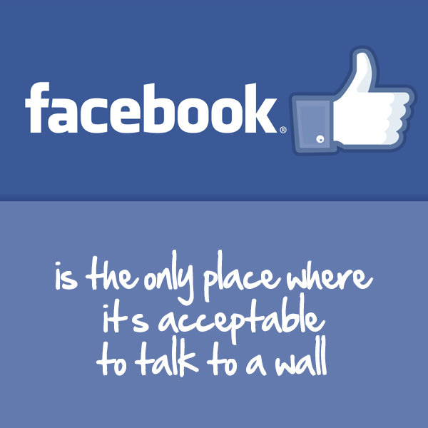Facebook is the only place where it's acceptable to talk to a wall. Funny Sarcastic Come Back Quotes For Your Facebook Friends And Enemies smartphone youtube stupid message status instagram facebook twitter pinterest