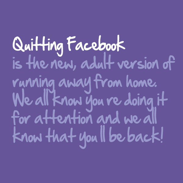 Quitting Facebook is the new, adult version of running away from home. We all know you're doing it for attention and we all know that you'll be back. Funny Sarcastic Come Back Quotes For Your Facebook Friends And Enemies smartphone youtube stupid message status instagram facebook twitter pinterest