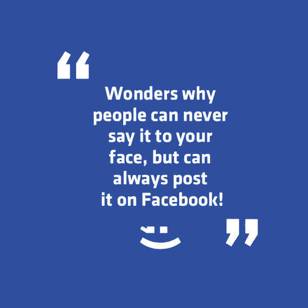 Wonders why people can never say it to your face, but can always post it on Facebook! Funny Sarcastic Come Back Quotes For Your Facebook Friends And Enemies smartphone youtube stupid message status instagram facebook twitter pinterest