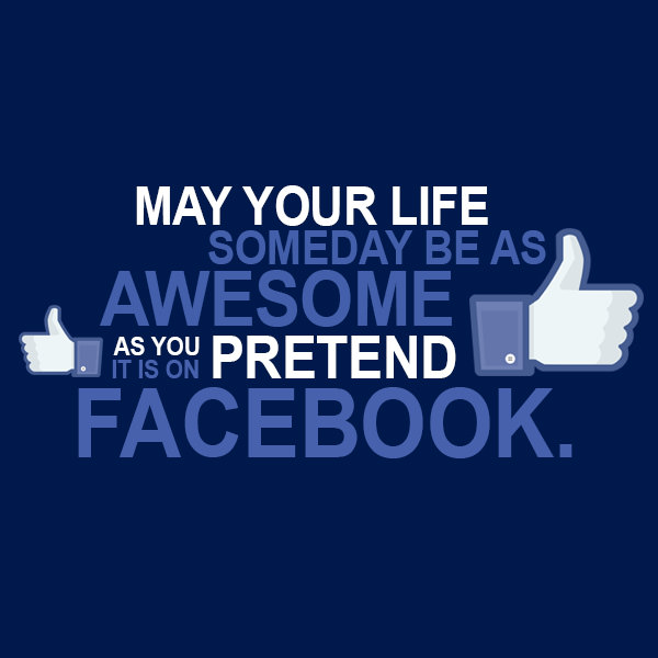 May you life someday be as awesome as you pretend it is on Facebook. Funny Sarcastic Come Back Quotes For Your Facebook Friends And Enemies smartphone youtube stupid message status instagram facebook twitter pinterest