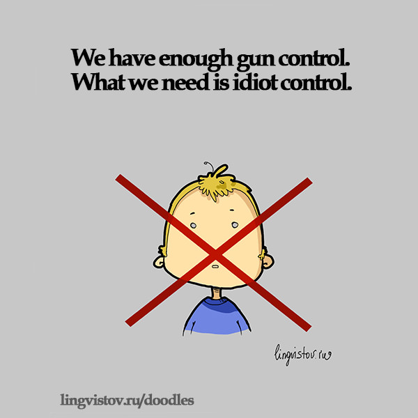 We have enough gun control. What we need is idiot control. Funny Sarcastic Come Back Quotes For Your Facebook Friends And Enemies smartphone youtube stupid message status instagram facebook twitter pinterest