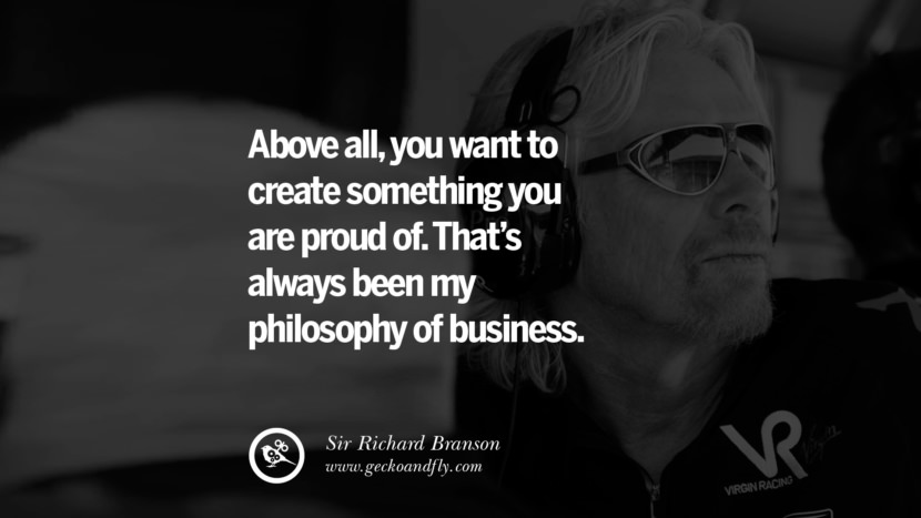 Above all, you want to create something you are proud of. That's always been my philosophy of business. sir richard branson necker island book house quotes wife worth wiki virgin space biography pinterest instagram facebook twitter