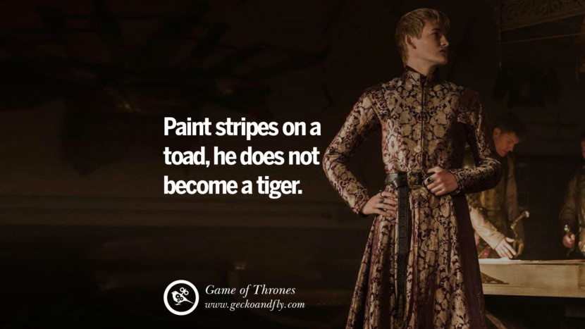 Paint stripes on a toad, he does not become a tiger. Game of Thrones Quotes pinterest instagram facebook twitter HBO emilia clarke lannister jon snow season 4 king joffrey