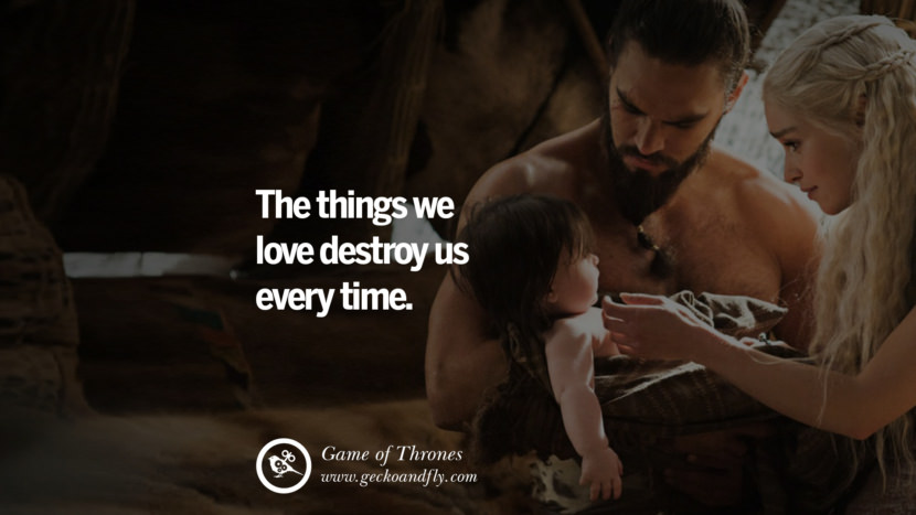 The things we love destroy us every time. Game of Thrones Quotes pinterest instagram facebook twitter HBO emilia clarke lannister jon snow season 4 king joffrey