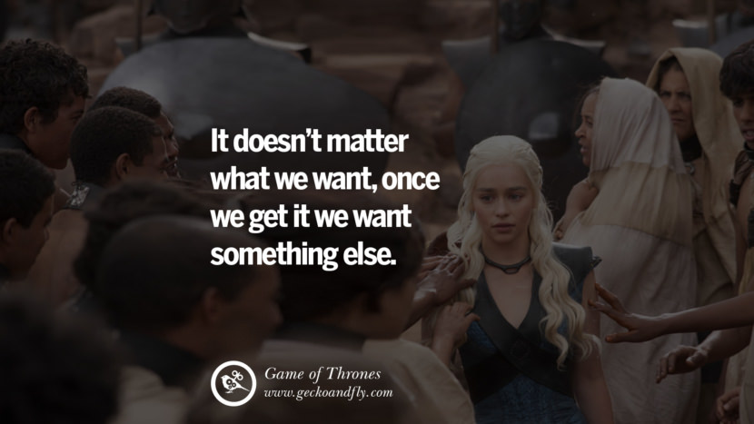It doesn't matter what we want, once we get it we want something else. Game of Thrones Quotes pinterest instagram facebook twitter HBO emilia clarke lannister jon snow season 4 king joffrey